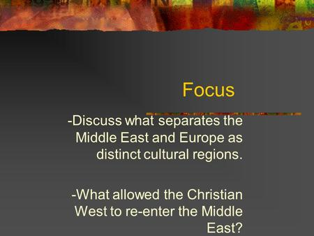 Focus -Discuss what separates the Middle East and Europe as distinct cultural regions. -What allowed the Christian West to re-enter the Middle East?