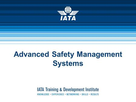 Advanced Safety Management Systems. IATA Training & Development Institute2 Advanced Safety Management Systems  Product Manager: Peter Dreissig +1-514-874-0202.