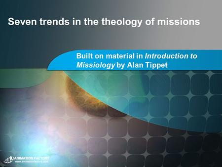 Seven trends in the theology of missions Built on material in Introduction to Missiology by Alan Tippet.