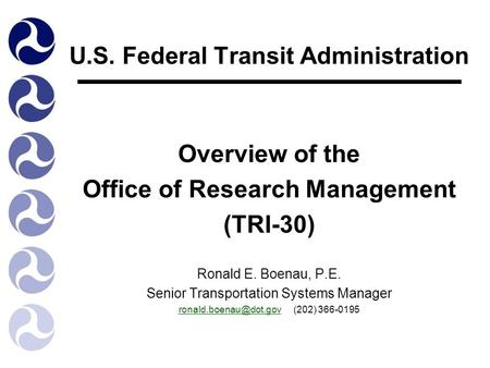 U.S. Federal Transit Administration Overview of the Office of Research Management (TRI-30) Ronald E. Boenau, P.E. Senior Transportation Systems Manager.
