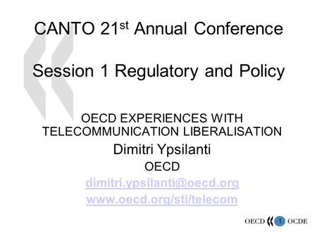 1 CANTO 21 st Annual Conference Session 1 Regulatory and Policy OECD EXPERIENCES WITH TELECOMMUNICATION LIBERALISATION Dimitri Ypsilanti OECD
