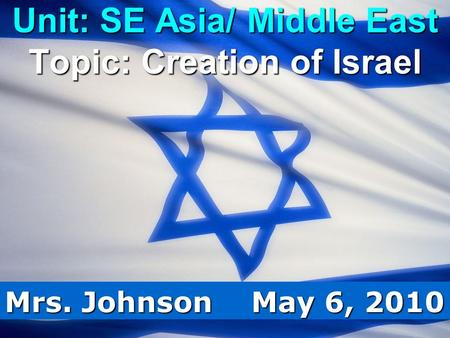 Unit: SE Asia/ Middle East Topic: Creation of Israel Mrs. Johnson May 6, 2010.