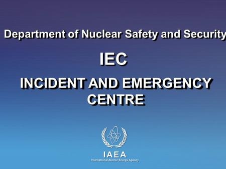 INCIDENT AND EMERGENCY CENTRE Department of Nuclear Safety and Security IECIEC.