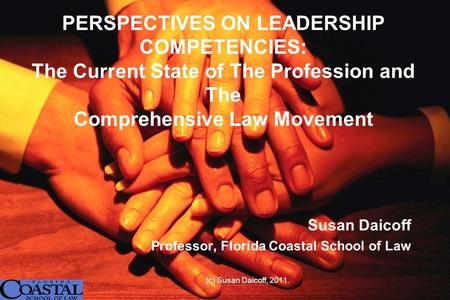 PERSPECTIVES ON LEADERSHIP COMPETENCIES: The Current State of The Profession and The Comprehensive Law Movement Susan Daicoff Professor, Florida Coastal.