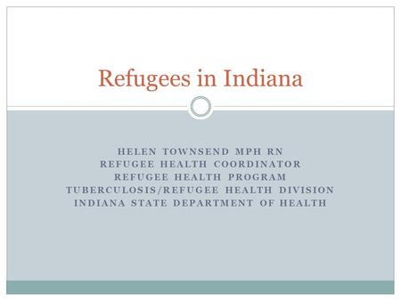 HELEN TOWNSEND MPH RN REFUGEE HEALTH COORDINATOR REFUGEE HEALTH PROGRAM TUBERCULOSIS/REFUGEE HEALTH DIVISION INDIANA STATE DEPARTMENT OF HEALTH Refugees.