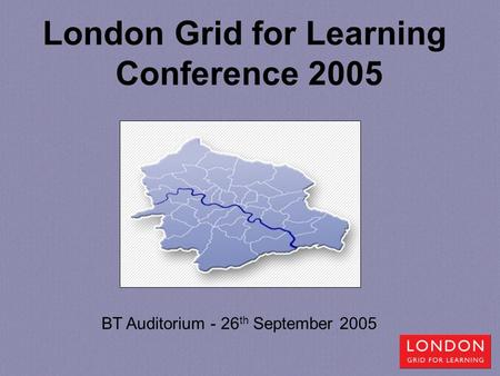 London Grid for Learning Conference 2005 BT Auditorium - 26 th September 2005.