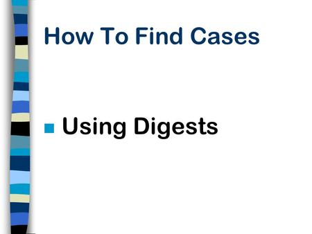 How To Find Cases n Using Digests What Is A Digest? n A Topical Arrangement of Very Brief Summaries of the Points of Law Found in a Case. n Since Summaries.