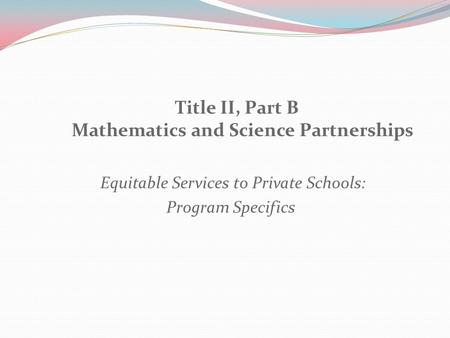 Title II, Part B Mathematics and Science Partnerships Equitable Services to Private Schools: Program Specifics.