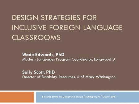 DESIGN STRATEGIES FOR INCLUSIVE FOREIGN LANGUAGE CLASSROOMS Wade Edwards, PhD Modern Languages Program Coordinator, Longwood U Sally Scott, PhD Director.