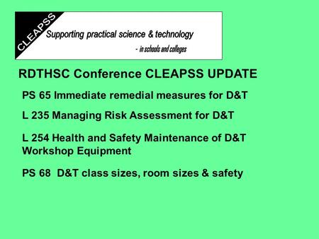 RDTHSC Conference CLEAPSS UPDATE PS 65 Immediate remedial measures for D&T L 235 Managing Risk Assessment for D&T L 254 Health and Safety Maintenance.