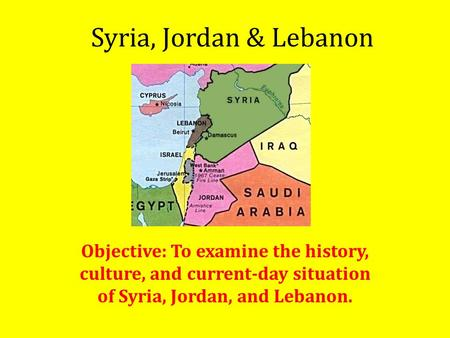 Syria, Jordan & Lebanon Objective: To examine the history, culture, and current-day situation of Syria, Jordan, and Lebanon.