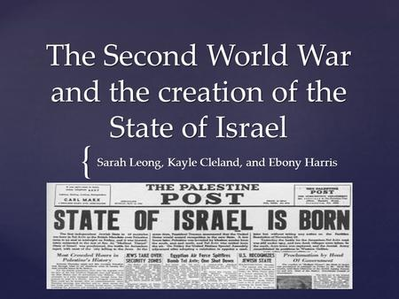 { The Second World War and the creation of the State of Israel Sarah Leong, Kayle Cleland, and Ebony Harris.