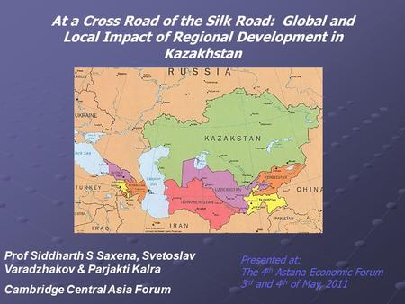 At a Cross Road of the Silk Road: Global and Local Impact of Regional Development in Kazakhstan Prof Siddharth S Saxena, Svetoslav Varadzhakov & Parjakti.