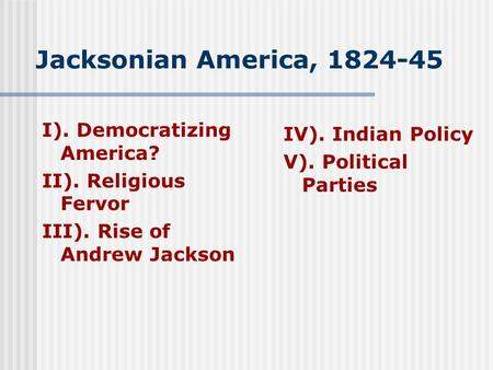 Jacksonian America, 1824-45 I). Democratizing America? II). Religious Fervor III). Rise of Andrew Jackson IV). Indian Policy V). Political Parties.