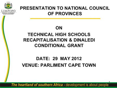 PRESENTATION TO NATIONAL COUNCIL OF PROVINCES ON TECHNICAL HIGH SCHOOLS RECAPITALISATION & DINALEDI CONDITIONAL GRANT DATE: 29 MAY 2012 VENUE: PARLIMENT.