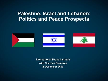 Palestine, Israel and Lebanon: Politics and Peace Prospects International Peace Institute with Charney Research 8 December 2010.