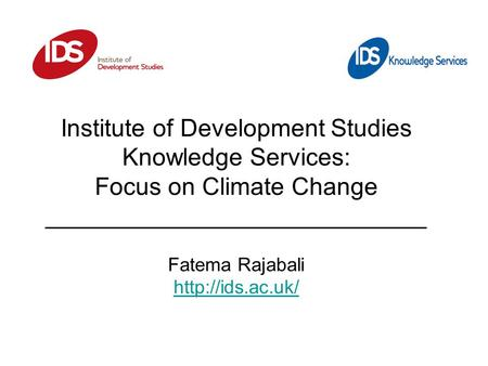 Institute of Development Studies Knowledge Services: Focus on Climate Change ____________________________ Fatema Rajabali