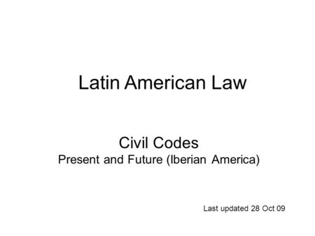 Civil Codes Present and Future (Iberian America) Last updated 28 Oct 09 Latin American Law.