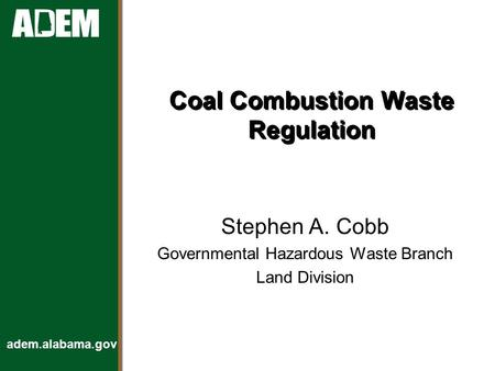 Adem.alabama.gov Coal Combustion Waste Regulation Stephen A. Cobb Governmental Hazardous Waste Branch Land Division.