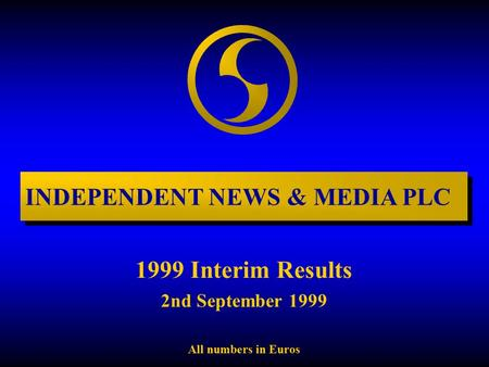 1999 Interim Results 2nd September 1999 All numbers in Euros INDEPENDENT NEWS & MEDIA PLC.