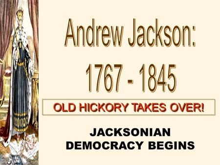 OLD HICKORY TAKES OVER! JACKSONIAN DEMOCRACY BEGINS.