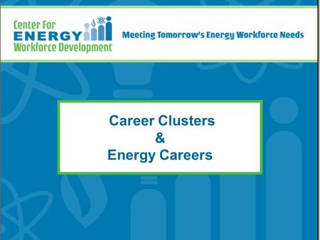 Career Clusters & Energy Careers. Objectives for Today's Meeting Explore where energy careers fit in the career cluster system Build awareness of energy.