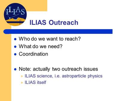 ILIAS Outreach Who do we want to reach? What do we need? Coordination Note: actually two outreach issues  ILIAS science, i.e. astroparticle physics 