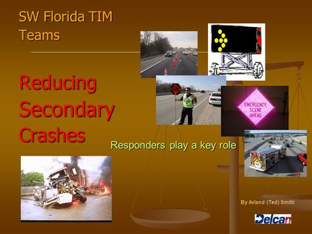 Responders play a key role Responders play a key role SW Florida TIM TeamsReducingSecondaryCrashes By Arland (Ted) Smith.