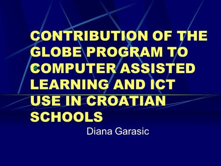 CONTRIBUTION OF THE GLOBE PROGRAM TO COMPUTER ASSISTED LEARNING AND ICT USE IN CROATIAN SCHOOLS Diana Garasic.