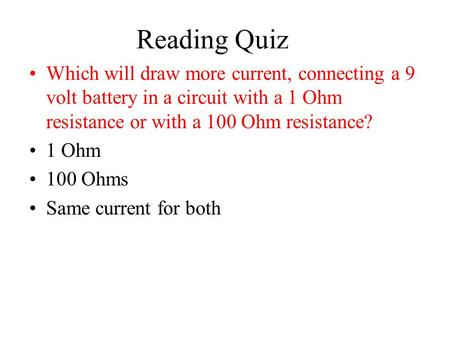 Reading Quiz Which will draw more current, connecting a 9 volt battery in a circuit with a 1 Ohm resistance or with a 100 Ohm resistance? 1 Ohm 100 Ohms.