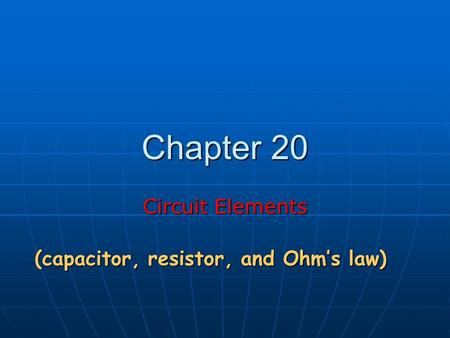 Chapter 20 Circuit Elements (capacitor, resistor, and Ohm's law)