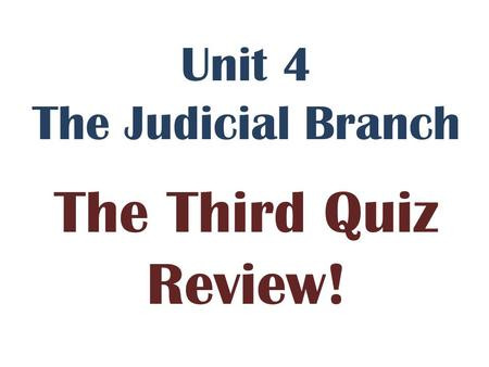 Unit 4 The Judicial Branch The Third Quiz Review!.
