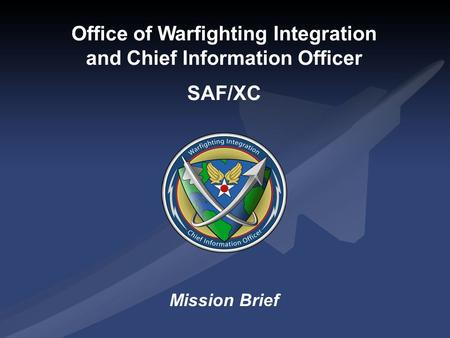 Office of Warfighting Integration and Chief Information Officer SAF/XC Mission Brief.
