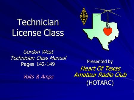 Technician License Class Gordon West Technician Class Manual Pages 142-149 Volts & Amps Presented by Heart Of Texas Amateur Radio Club (HOTARC)