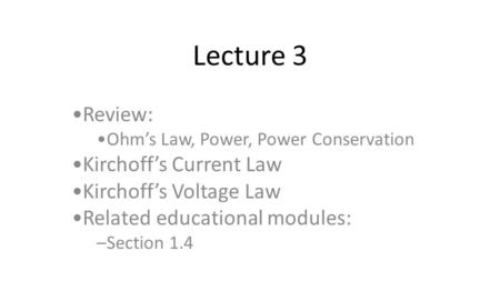 Lecture 3 Review: Ohm's Law, Power, Power Conservation Kirchoff's Current Law Kirchoff's Voltage Law Related educational modules: –Section 1.4.