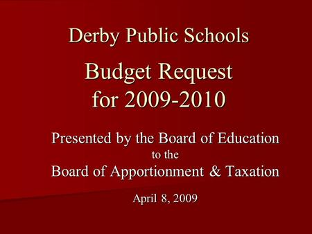 Derby Public Schools Budget Request for 2009-2010 Presented by the Board of Education to the Board of Apportionment & Taxation April 8, 2009.