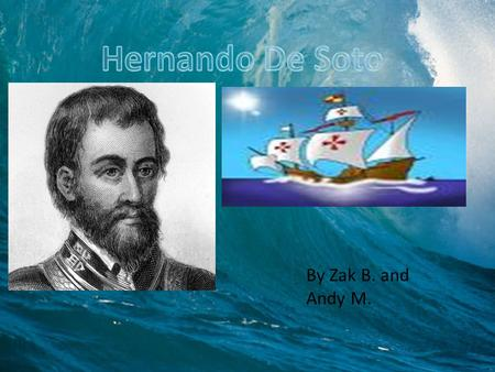 By Zak B. and Andy M.. Hernando de Soto was born 1496 in Jerez de los Caballeros, Spain. Hernando de Soto was born to a noble but poor family and was.