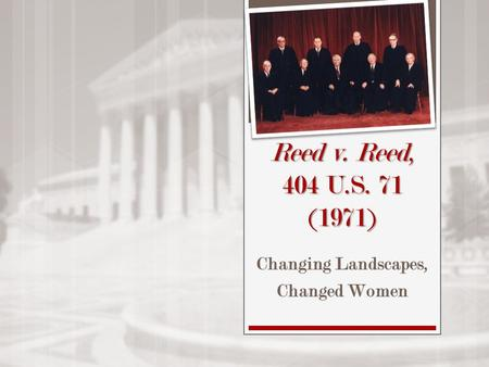 Reed v. Reed, 404 U.S. 71 (1971) Changing Landscapes, Changed Women.
