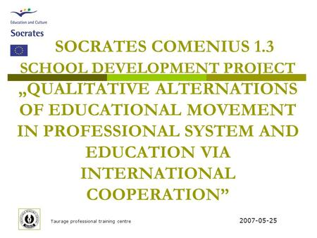 "Taurage professional training centre SOCRATES COMENIUS 1.3 SCHOOL DEVELOPMENT PROJECT ""QUALITATIVE ALTERNATIONS OF EDUCATIONAL MOVEMENT IN PROFESSIONAL."