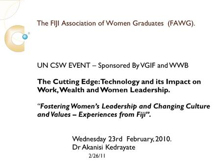 2/26/11 The FIJI Association of Women Graduates (FAWG). UN CSW EVENT – Sponsored By VGIF and WWB The Cutting Edge: Technology and its Impact on Work, Wealth.