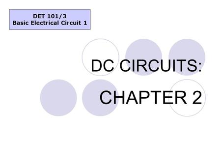 DC CIRCUITS: CHAPTER 2 DET 101/3 Basic Electrical Circuit 1.