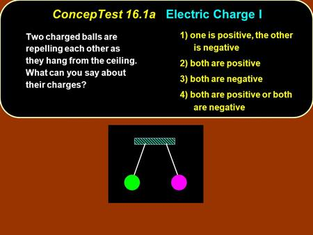 ConcepTest 16.1aElectric Charge I ConcepTest 16.1a Electric Charge I 1) one is positive, the other is negative 2) both are positive 3) both are negative.