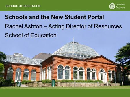 Schools and the New Student Portal Rachel Ashton – Acting Director of Resources School of Education.