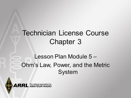 Technician License Course Chapter 3 Lesson Plan Module 5 – Ohm's Law, Power, and the Metric System.