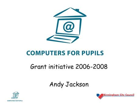 Grant initiative 2006-2008 Andy Jackson. Computers for Pupils Grant Summary What is it? –£60 million nationally over 2-years –aimed at helping some of.