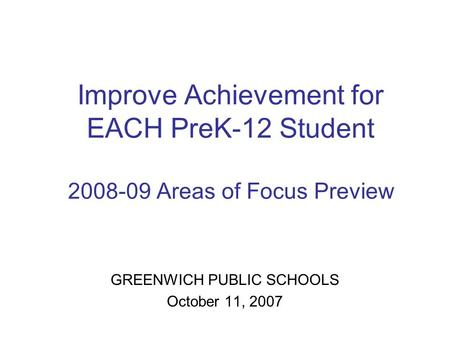 Improve Achievement for EACH PreK-12 Student 2008-09 Areas of Focus Preview GREENWICH PUBLIC SCHOOLS October 11, 2007.