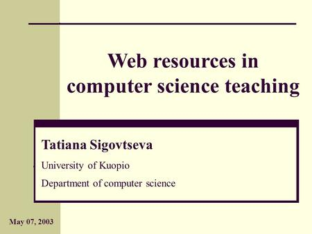 May 07, 2003 Web resources in computer science teaching Tatiana Sigovtseva University of Kuopio Department of computer science and applied mathematics.
