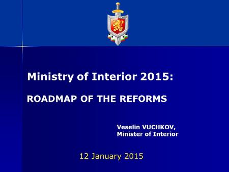 12 January 2015 Ministry of Interior 2015: ROADMAP OF THE REFORMS Veselin VUCHKOV, Minister of Interior.