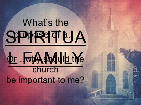 SPIRITUA L FAMILY What's the purpose of a… Or…why should the church be important to me?