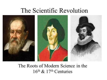 The Scientific Revolution The Roots of Modern Science in the 16 th & 17 th Centuries.